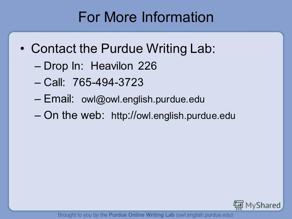 For More Information Contact the Purdue Writing Lab: –Drop In: Heavilon 226 –Call: 765-494-3723 –Email: owl@owl.english.purdue.edu –On the web: http :// owl.english.purdue.edu