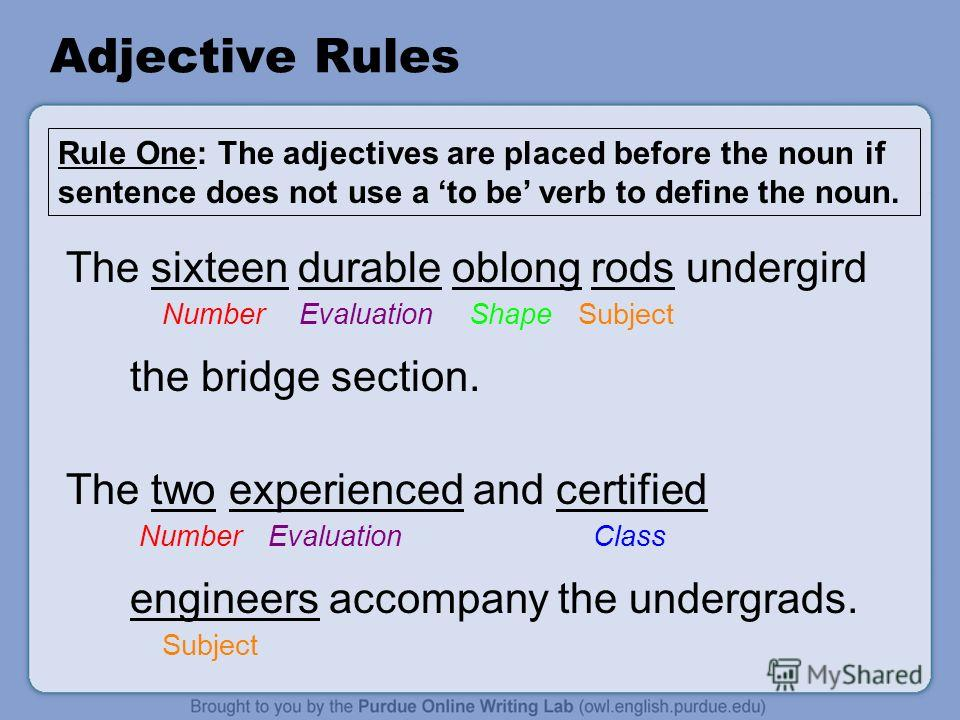 Adjective Rules The sixteen durable oblong rods undergird Number Evaluation Shape Subject the bridge section. The two experienced and certified Number Evaluation Class engineers accompany the undergrads. Subject Rule One: The adjectives are placed be