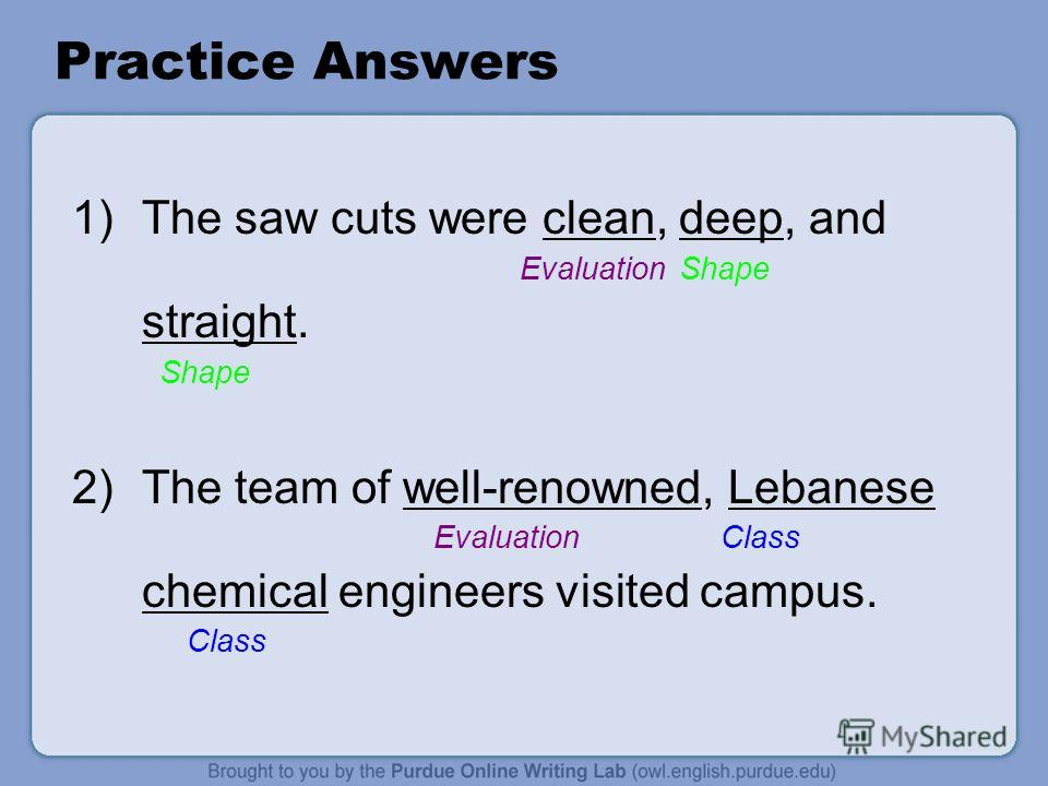 Practice Answers 1)The saw cuts were clean, deep, and Evaluation Shape straight. Shape 2)The team of well-renowned, Lebanese Evaluation Class chemical engineers visited campus. Class