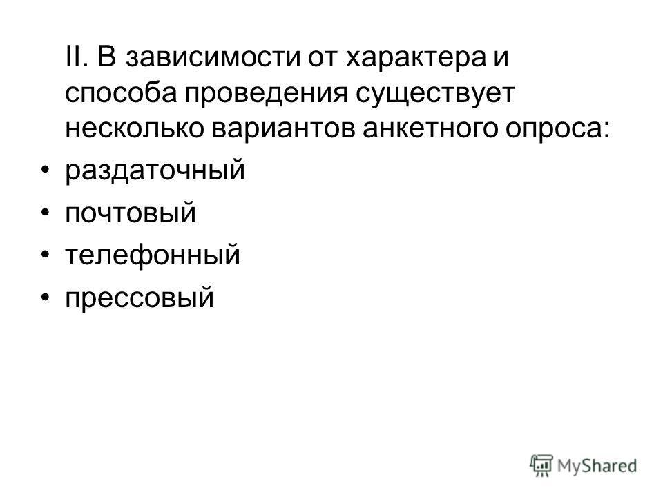 II. В зависимости от характера и способа проведения существует несколько вариантов анкетного опроса: раздаточный почтовый телефонный прессовый