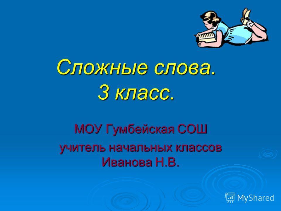 Сложные слова. 3 класс. МОУ Гумбейская СОШ учитель начальных классов Иванова Н.В.