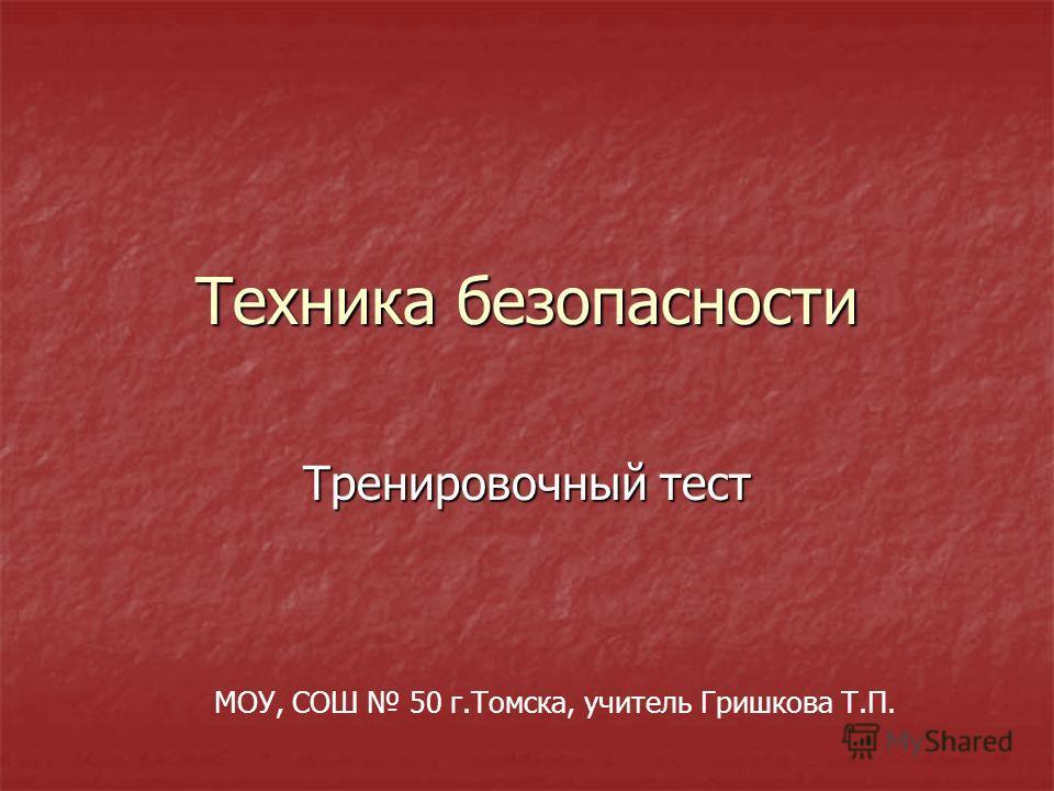 Техника безопасности Тренировочный тест МОУ, СОШ 50 г.Томска, учитель Гришкова Т.П.
