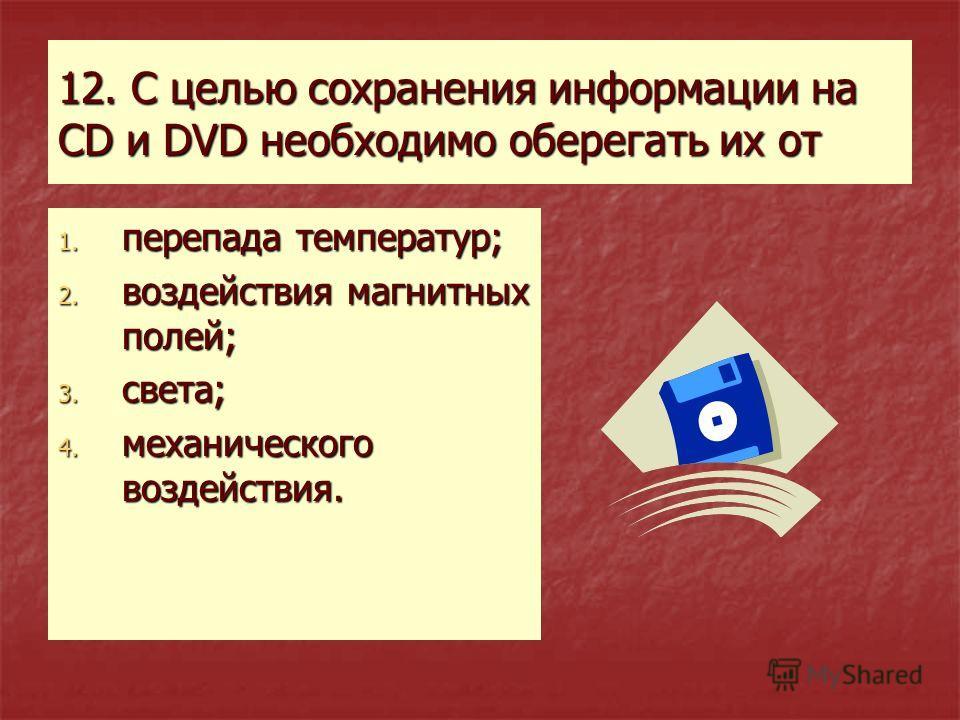 12. С целью сохранения информации на CD и DVD необходимо оберегать их от 1. перепада температур; 2. воздействия магнитных полей; 3. света; 4. механического воздействия.