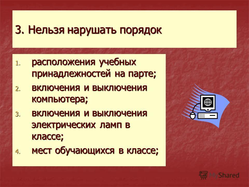3. Нельзя нарушать порядок 1. расположения учебных принадлежностей на парте; 2. включения и выключения компьютера; 3. включения и выключения электрических ламп в классе; 4. мест обучающихся в классе;