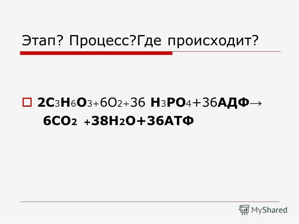 Этап? Процесс?Где происходит? 2C 3 H 6 O 3+ 6О 2+ 36 H 3 PO 4 +36АДФ 6СО 2 + 38Н 2 О+36АТФ
