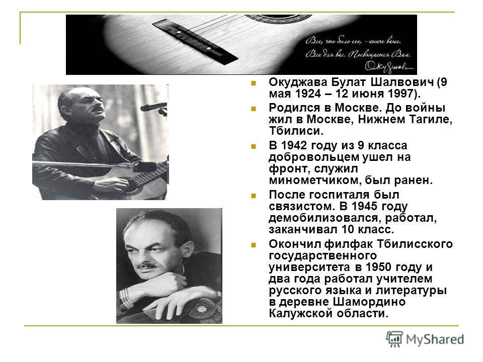 Окуджава Булат Шалвович (9 мая 1924 – 12 июня 1997). Родился в Москве. До войны жил в Москве, Нижнем Тагиле, Тбилиси. В 1942 году из 9 класса добровольцем ушел на фронт, служил минометчиком, был ранен. После госпиталя был связистом. В 1945 году демоб