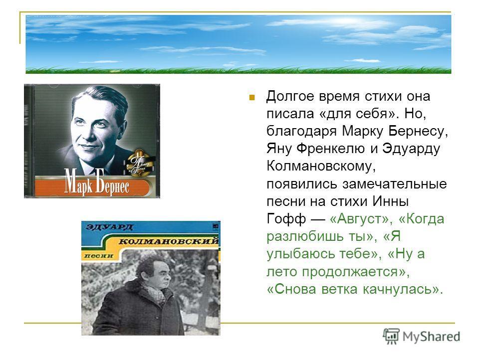 Долгое время стихи она писала «для себя». Но, благодаря Марку Бернесу, Яну Френкелю и Эдуарду Колмановскому, появились замечательные песни на стихи Инны Гофф «Август», «Когда разлюбишь ты», «Я улыбаюсь тебе», «Ну а лето продолжается», «Снова ветка ка