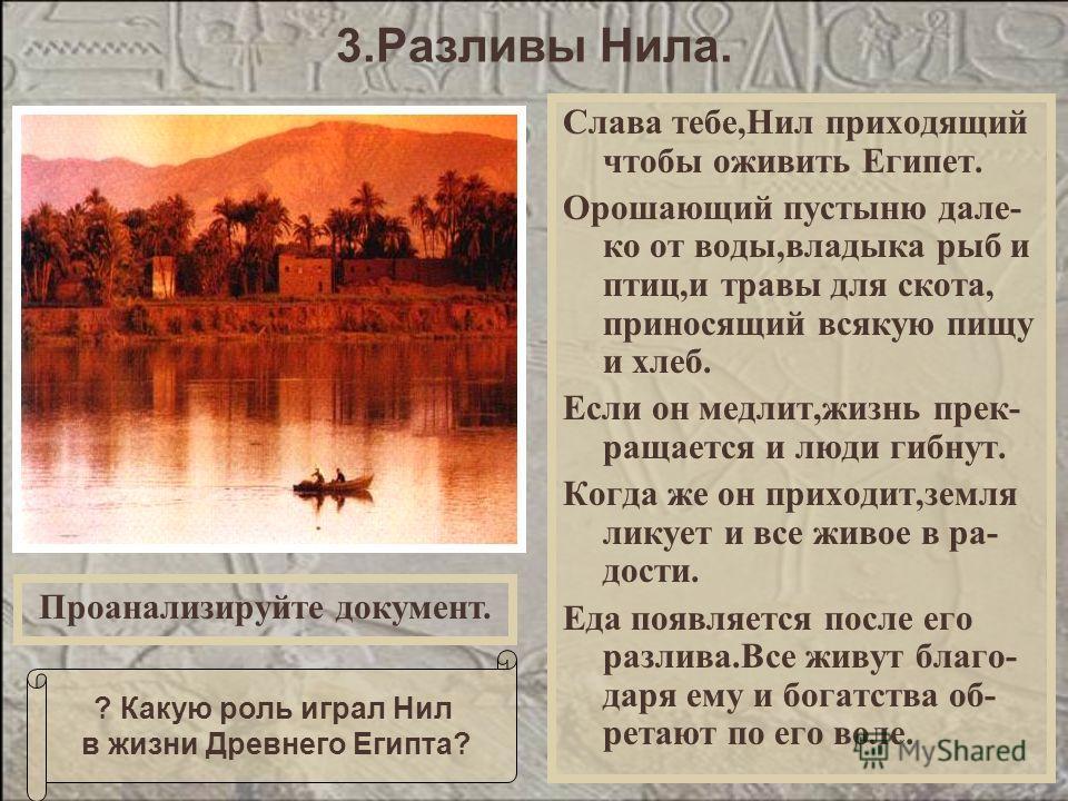 Слава тебе,Нил приходящий чтобы оживить Египет. Орошающий пустыню дале- ко от воды,владыка рыб и птиц,и травы для скота, приносящий всякую пищу и хлеб. Если он медлит,жизнь прек- ращается и люди гибнут. Когда же он приходит,земля ликует и все живое в