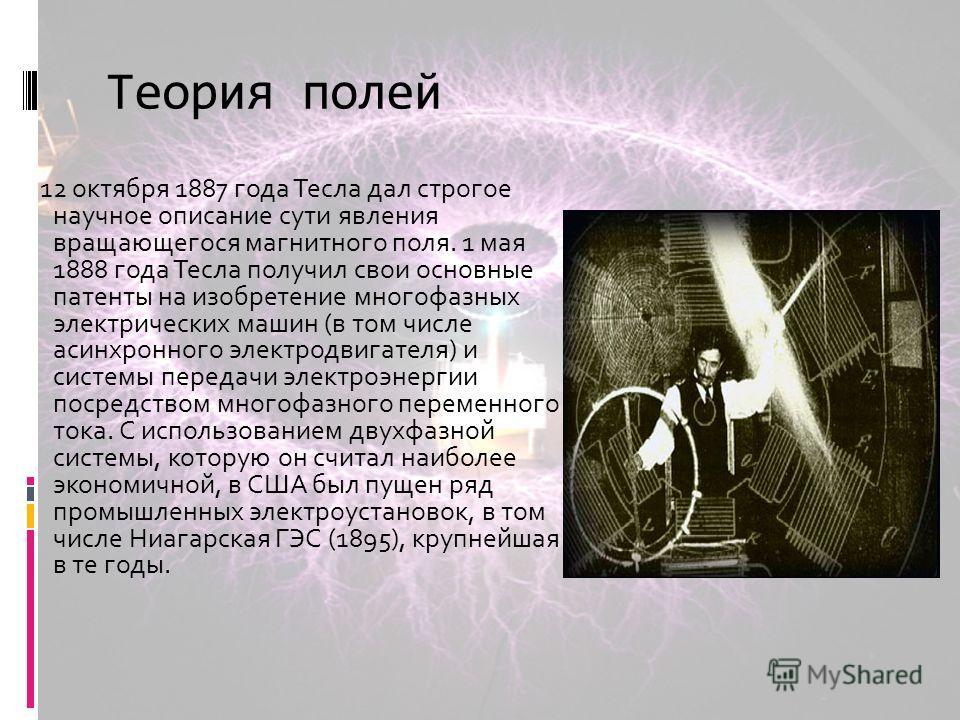 Теория полей 12 октября 1887 года Тесла дал строгое научное описание сути явления вращающегося магнитного поля. 1 мая 1888 года Тесла получил свои основные патенты на изобретение многофазных электрических машин (в том числе асинхронного электродвигат
