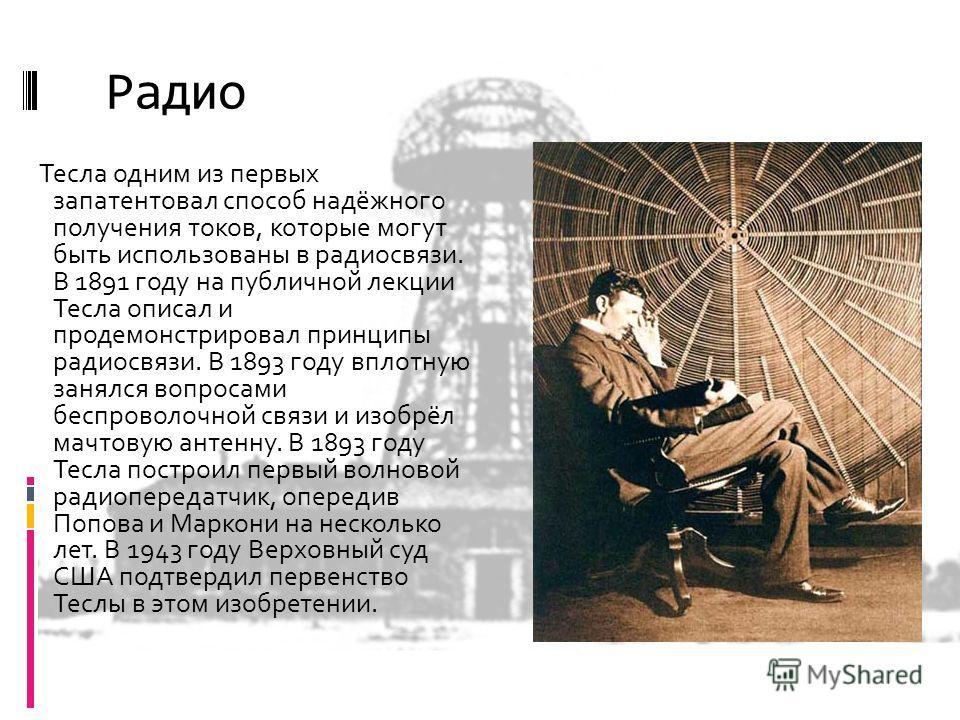 Радио Тесла одним из первых запатентовал способ надёжного получения токов, которые могут быть использованы в радиосвязи. В 1891 году на публичной лекции Тесла описал и продемонстрировал принципы радиосвязи. В 1893 году вплотную занялся вопросами бесп