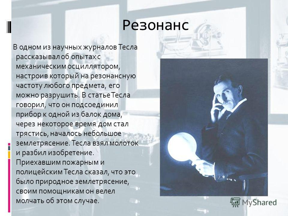 Резонанс В одном из научных журналов Тесла рассказывал об опытах с механическим осциллятором, настроив который на резонансную частоту любого предмета, его можно разрушить. В статье Тесла говорил, что он подсоединил прибор к одной из балок дома, через