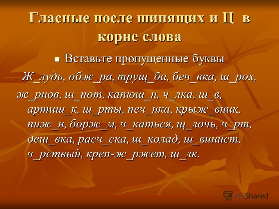 Гласные после шипящих и Ц в корне слова Вставьте пропущенные буквы Вставьте пропущенные буквы Ж_лудь, обж_ра, трущ_ба, беч_вка, ш_рох, ж_рнов, ш_пот, капюш_н, ч_лка, ш_в, артиш_к, ш_рты, печ_нка, крыж_вник, пиж_н, борж_м, ч_каться, щ_лочь, ч_рт, деш_