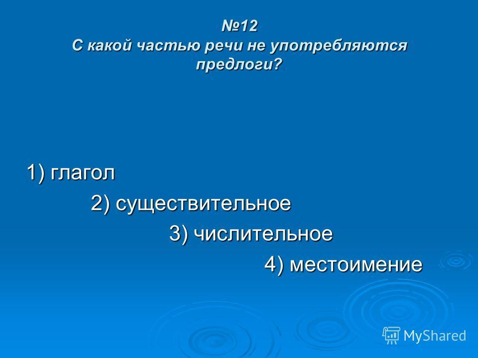 12 С какой частью речи не употребляются предлоги? 1) глагол 2) существительное 2) существительное 3) числительное 4) местоимение