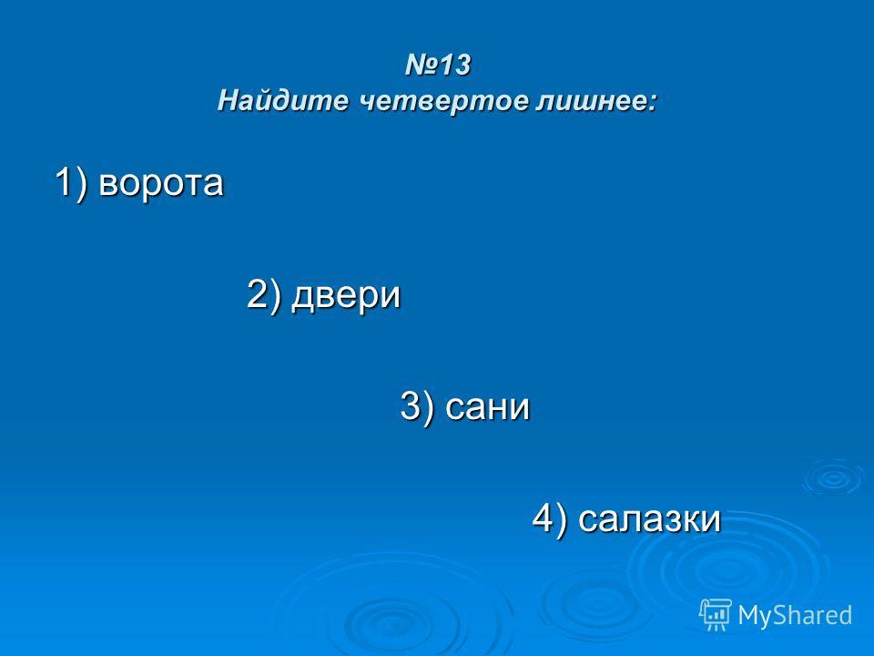 13 Найдите четвертое лишнее: 1) ворота 2) двери 2) двери 3) сани 3) сани 4) салазки 4) салазки