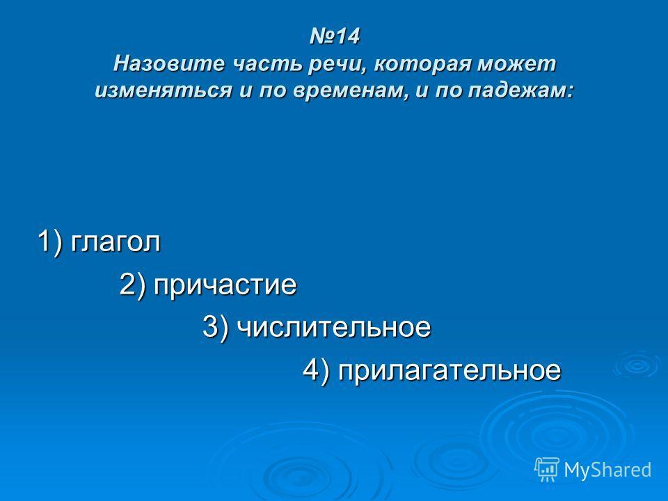 14 Назовите часть речи, которая может изменяться и по временам, и по падежам: 1) глагол 2) причастие 2) причастие 3) числительное 3) числительное 4) прилагательное