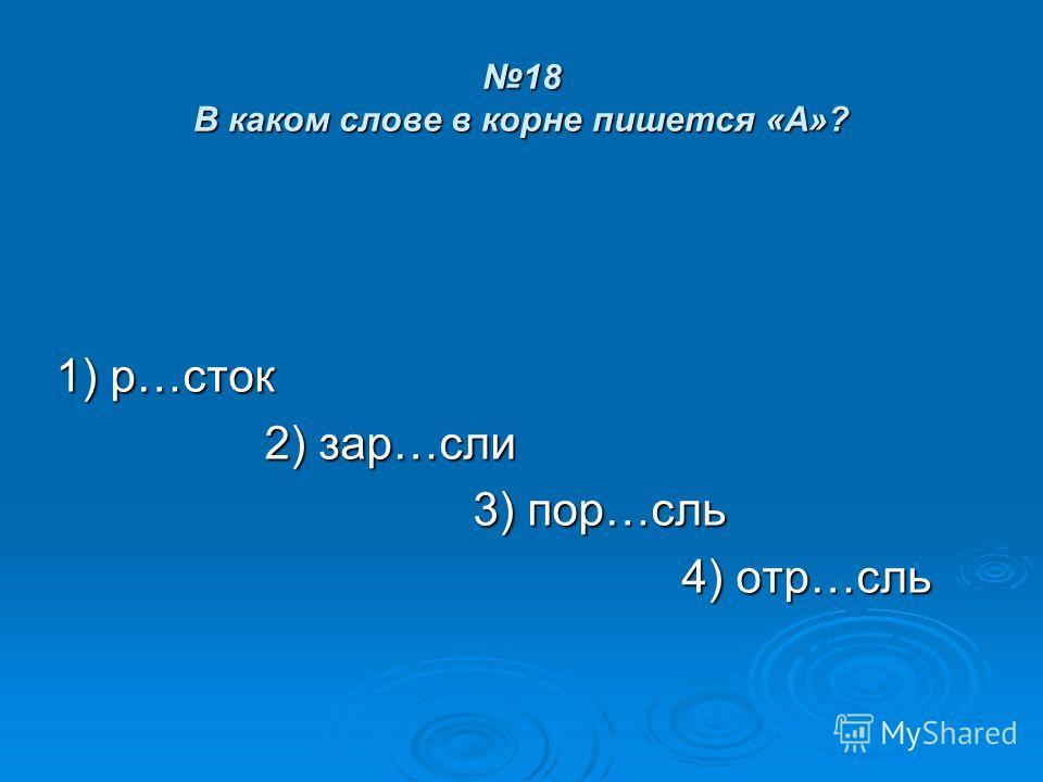 18 В каком слове в корне пишется «А»? 1) р…сток 2) зар…сли 3) пор…сль 4) отр…сль