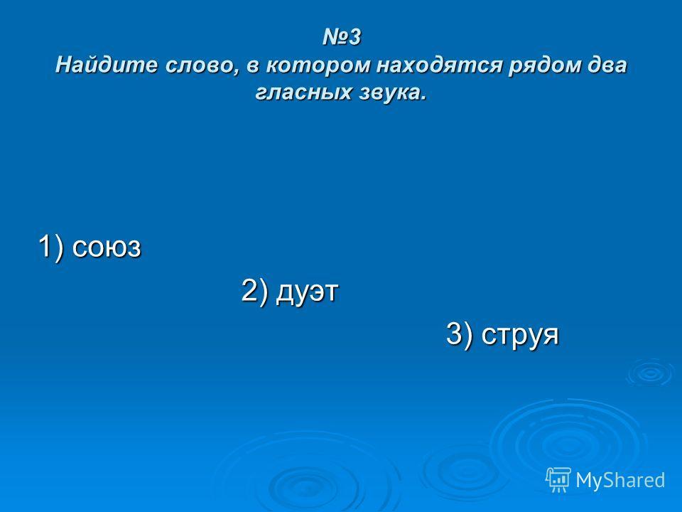 3 Найдите слово, в котором находятся рядом два гласных звука. 1) союз 2) дуэт 3) струя