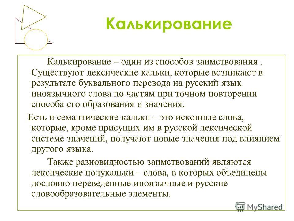 Калькирование Калькирование – один из способов заимствования. Существуют лексические кальки, которые возникают в результате буквального перевода на русский язык иноязычного слова по частям при точном повторении способа его образования и значения. Ест