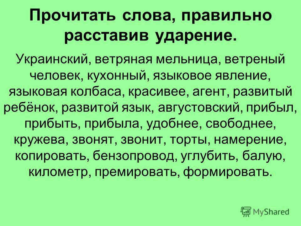 Прочитать слова, правильно расставив ударение. Украинский, ветряная мельница, ветреный человек, кухонный, языковое явление, языковая колбаса, красивее, агент, развитый ребёнок, развитой язык, августовский, прибыл, прибыть, прибыла, удобнее, свободнее