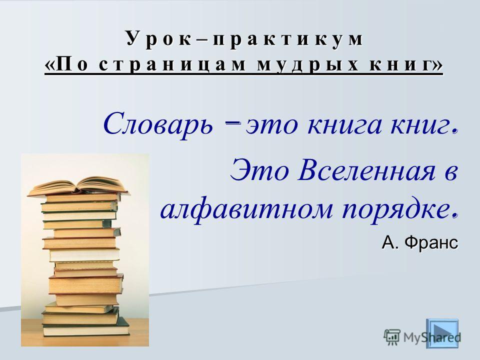 У р о к – п р а к т и к у м «П о с т р а н и ц а м м у д р ы х к н и г» Словарь – это книга книг. Это Вселенная в алфавитном порядке. А. Франс