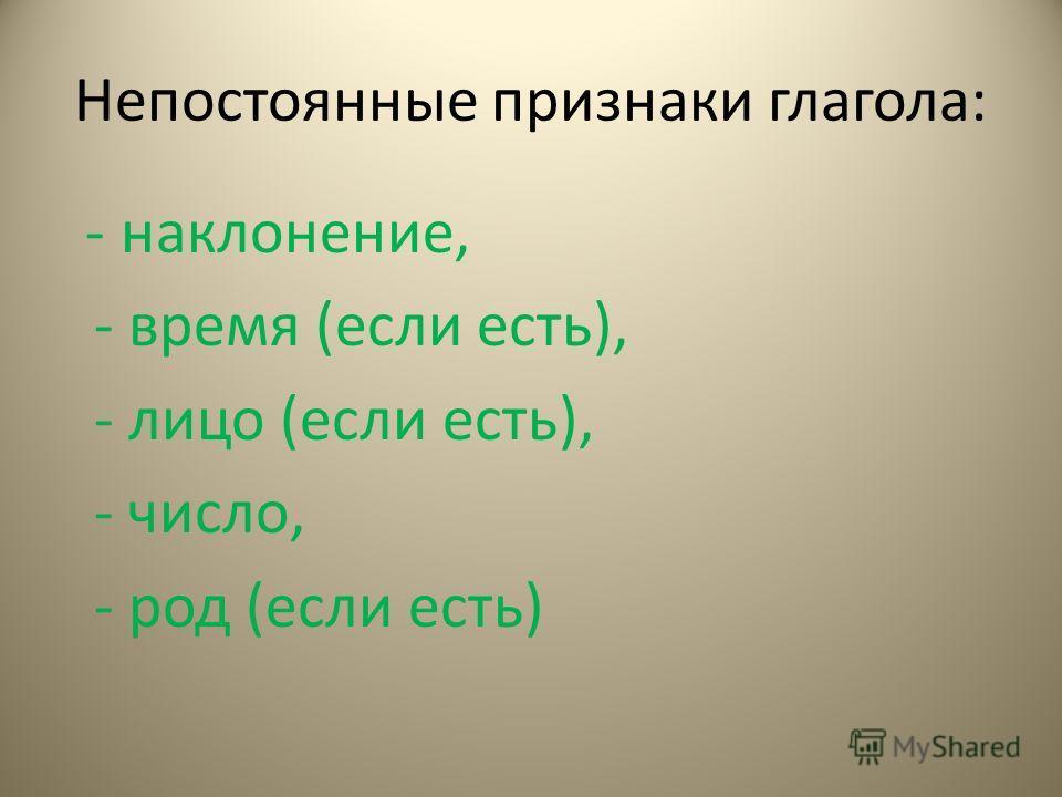 Непостоянные признаки глагола: - наклонение, - время (если есть), - лицо (если есть), - число, - род (если есть)
