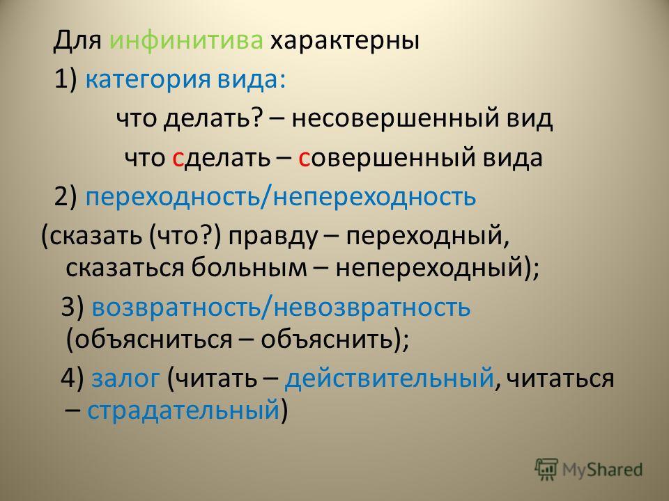 Для инфинитива характерны 1) категория вида: что делать? – несовершенный вид что сделать – совершенный вида 2) переходность/непереходность (сказать (что?) правду – переходный, сказаться больным – непереходный); 3) возвратность/невозвратность (объясни