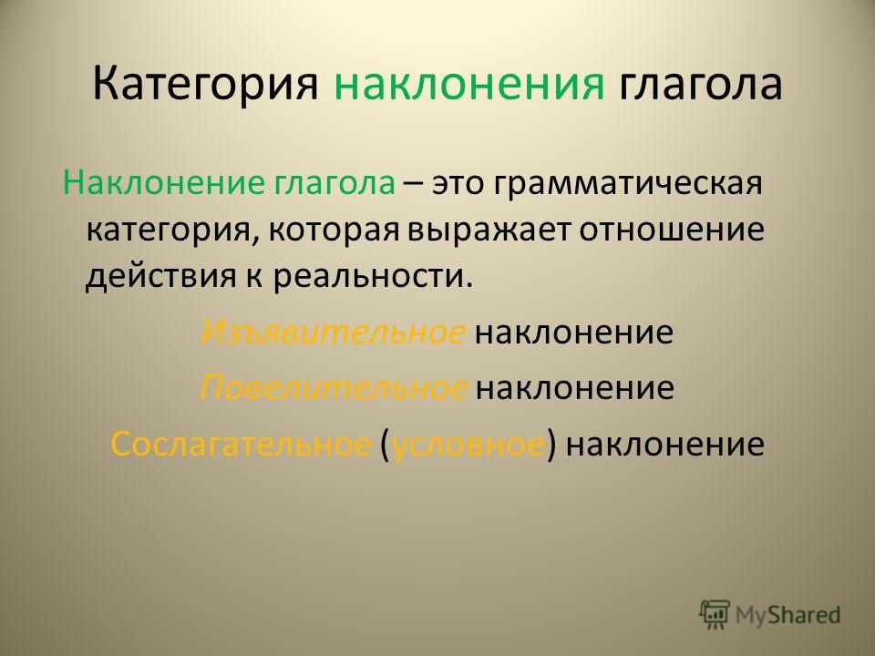 Категория наклонения глагола Наклонение глагола – это грамматическая категория, которая выражает отношение действия к реальности. Изъявительное наклонение Повелительное наклонение Сослагательное (условное) наклонение