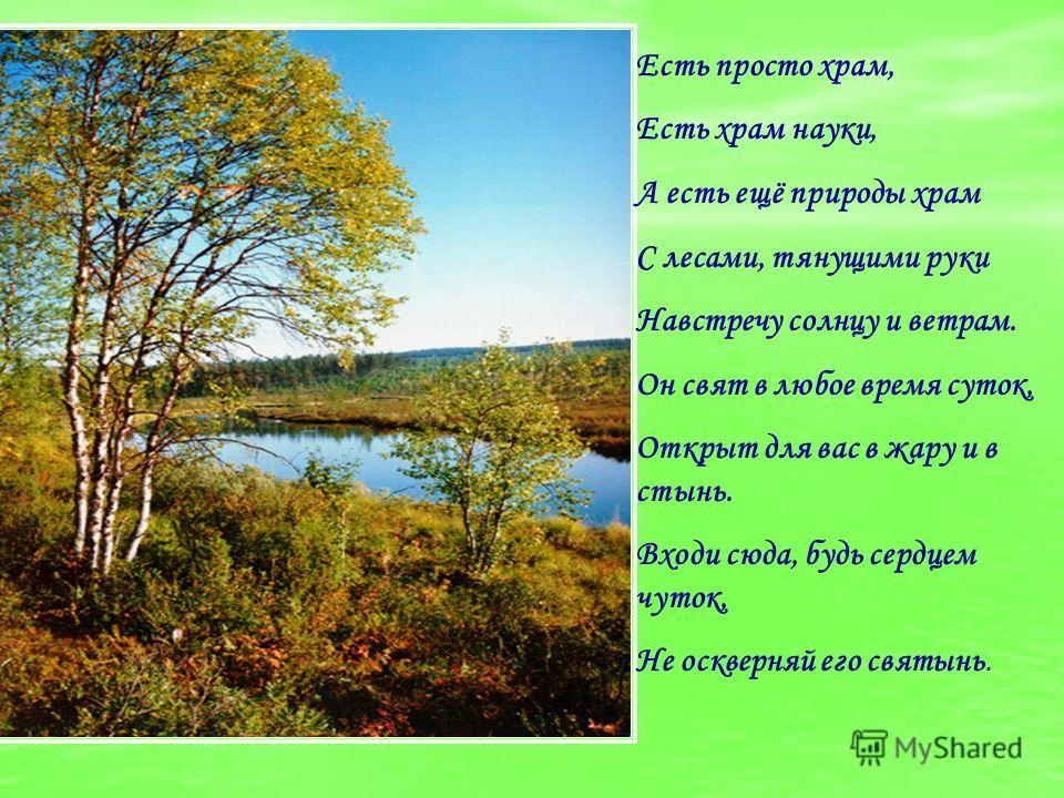 Есть просто храм, Есть храм науки, А есть ещё природы храм С лесами, тянущими руки Навстречу солнцу и ветрам. Он свят в любое время суток, Открыт для вас в жару и в стынь. Входи сюда, будь сердцем чуток, Не оскверняй его святынь.