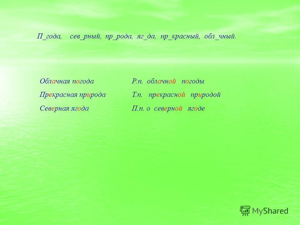 П_года, сев_рный, пр_рода, яг_да, пр_красный, обл_чный. Облачная погода Прекрасная природа Северная ягода Р.п. облачной погоды Т.п. прекрасной природой П.п. о северной ягоде