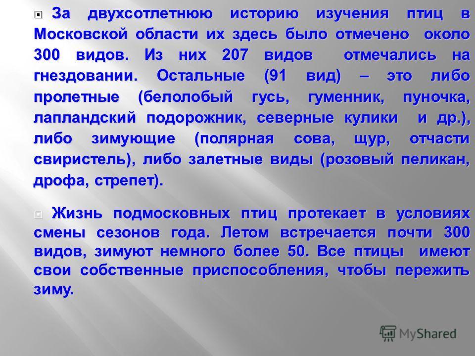 За двухсотлетнюю историю изучения птиц в Московской области их здесь было отмечено около 300 видов. Из них 207 видов отмечались на гнездовании. Остальные (91 вид) – это либо пролетные (белолобый гусь, гуменник, пуночка, лапландский подорожник, северн