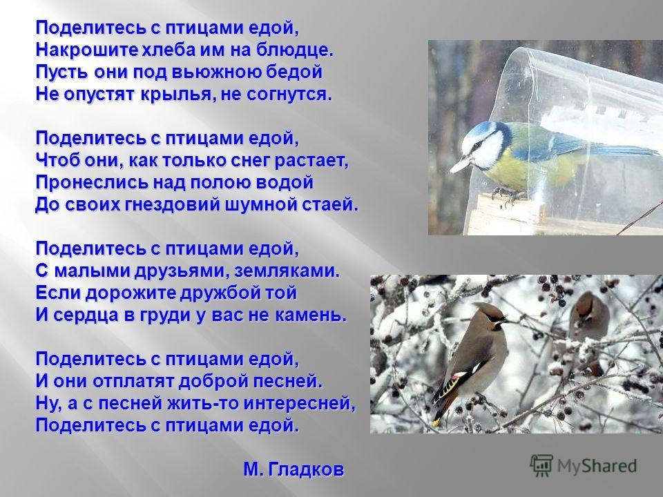 Поделитесь с птицами едой, Накрошите хлеба им на блюдце. Пусть они под вьюжною бедой Не опустят крылья, не согнутся. Поделитесь с птицами едой, Чтоб они, как только снег растает, Пронеслись над полою водой До своих гнездовий шумной стаей. Поделитесь