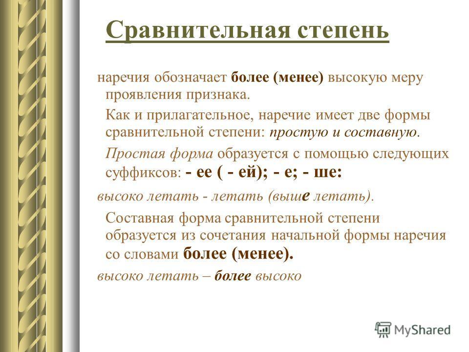 Сравнительная степень наречия обозначает более (менее) высокую меру проявления признака. Как и прилагательное, наречие имеет две формы сравнительной степени: простую и составную. Простая форма образуется с помощью следующих суффиксов: - ее ( - ей); -