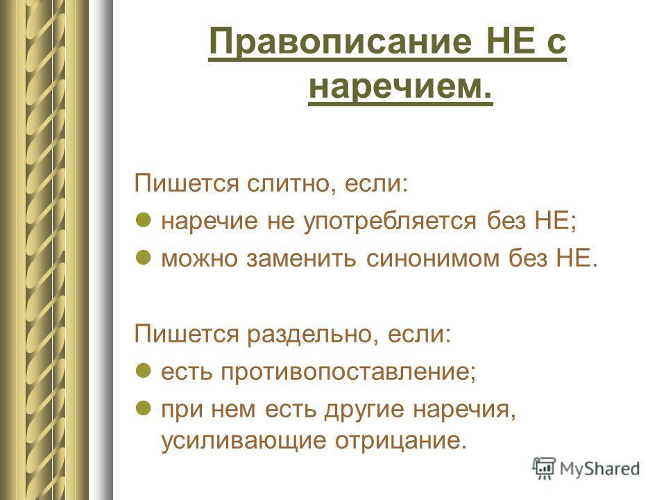 Правописание НЕ с наречием. Пишется слитно, если: наречие не употребляется без НЕ; можно заменить синонимом без НЕ. Пишется раздельно, если: есть противопоставление; при нем есть другие наречия, усиливающие отрицание.