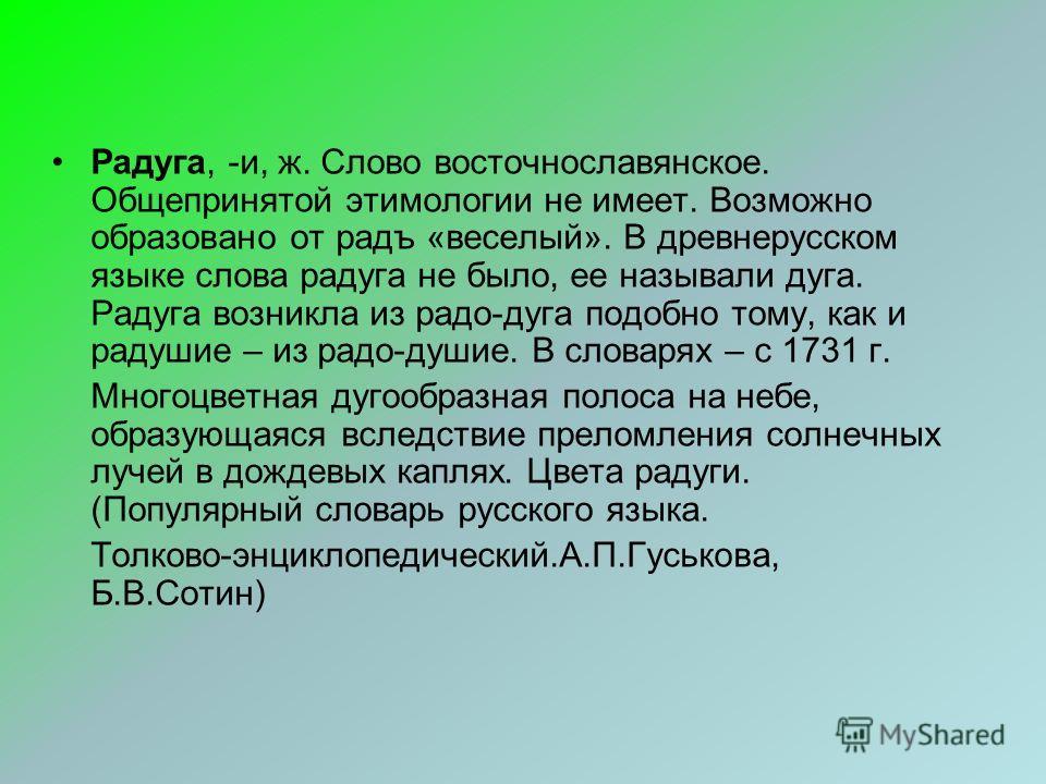 Радуга, -и, ж. Слово восточнославянское. Общепринятой этимологии не имеет. Возможно образовано от радъ «веселый». В древнерусском языке слова радуга не было, ее называли дуга. Радуга возникла из радо-дуга подобно тому, как и радушие – из радо-душие.