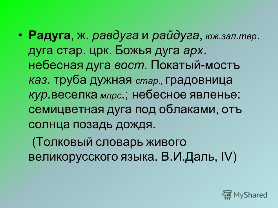 Радуга, ж. равдуга и райдуга, юж.зап.твр. дуга стар. црк. Божья дуга арх. небесная дуга вост. Покатый-мостъ каз. труба дужная стар., градовница кур.веселка млрс.; небесное явленье: семицветная дуга под облаками, отъ солнца позадь дождя. (Толковый сло