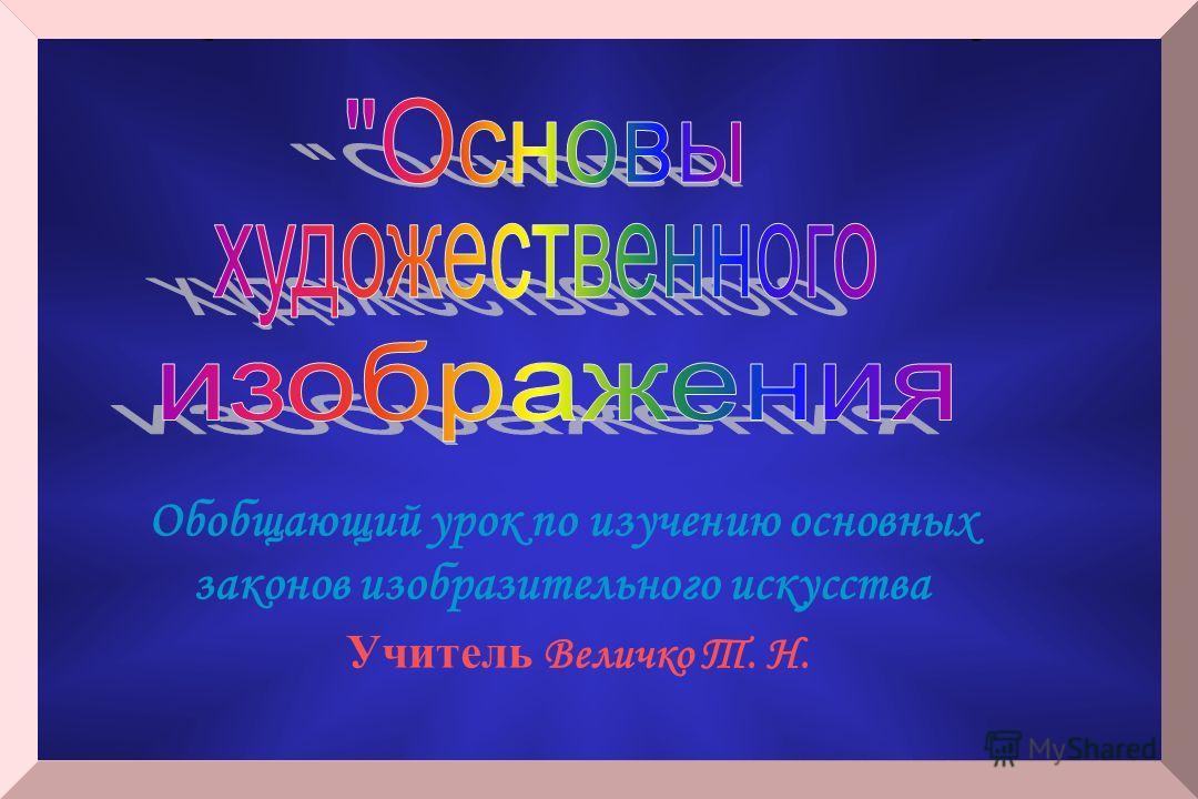 Обобщающий урок по изучению основных законов изобразительного искусства Учитель Величко Т. Н.
