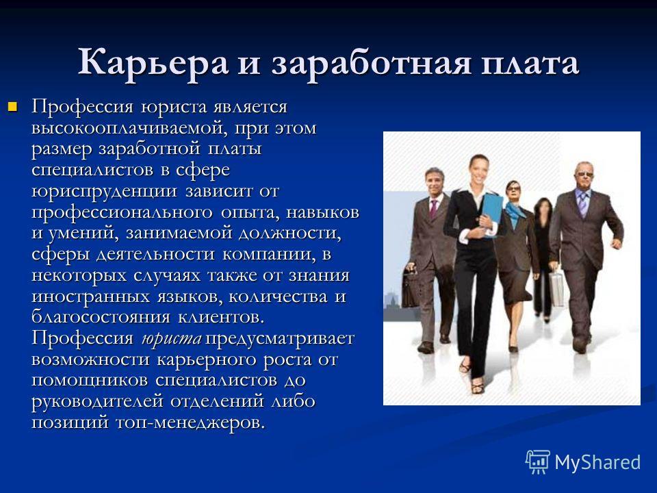 Карьера и заработная плата Профессия юриста является высокооплачиваемой, при этом размер заработной платы специалистов в сфере юриспруденции зависит от профессионального опыта, навыков и умений, занимаемой должности, сферы деятельности компании, в не