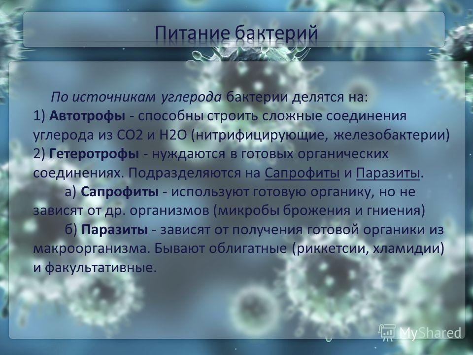 По источникам углерода бактерии делятся на: 1) Автотрофы - способны строить сложные соединения углерода из CO2 и H2O (нитрифицирующие, железобактерии) 2) Гетеротрофы - нуждаются в готовых органических соединениях. Подразделяются на Сапрофиты и Парази
