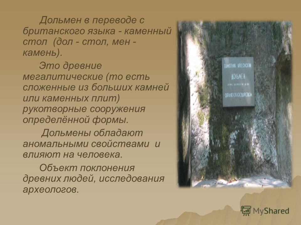 Дольмен в переводе с британского языка - каменный стол (дол - стол, мен - камень). Это древние мегалитические (то есть сложенные из больших камней или каменных плит) рукотворные сооружения определённой формы. Дольмены обладают аномальными свойствами
