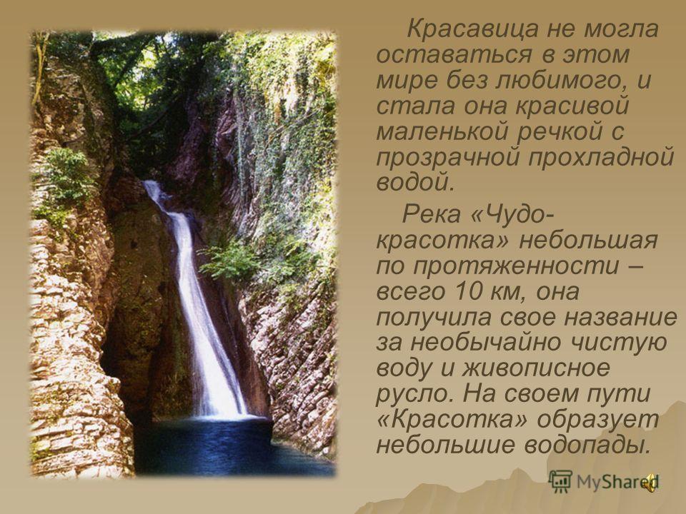 Красавица не могла оставаться в этом мире без любимого, и стала она красивой маленькой речкой с прозрачной прохладной водой. Река «Чудо- красотка» небольшая по протяженности – всего 10 км, она получила свое название за необычайно чистую воду и живопи