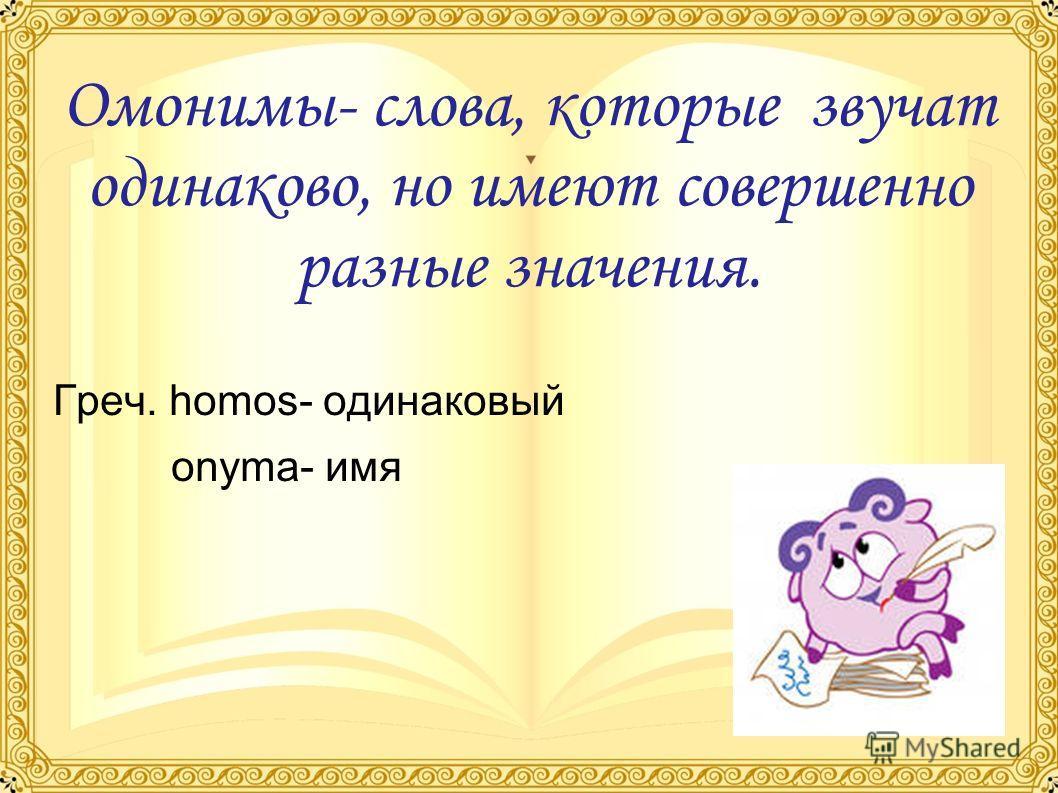 Омонимы- слова, которые звучат одинаково, но имеют совершенно разные значения. Греч. homos- одинаковый onyma- имя