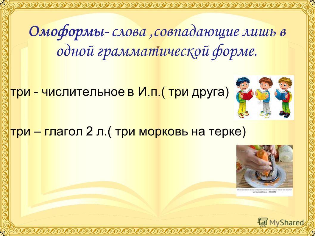 Омоформы- слова,совпадающие лишь в одной грамматической форме. три - числительное в И.п.( три друга) три – глагол 2 л.( три морковь на терке)