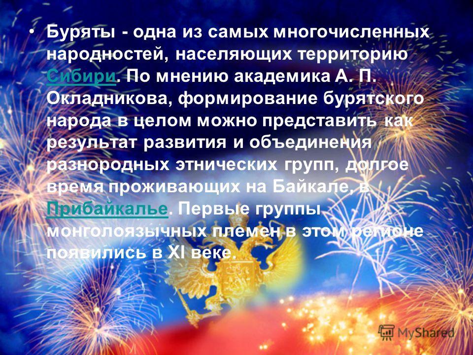 Буряты - одна из самых многочисленных народностей, населяющих территорию Сибири. По мнению академика А. П. Окладникова, формирование бурятского народа в целом можно представить как результат развития и объединения разнородных этнических групп, долгое