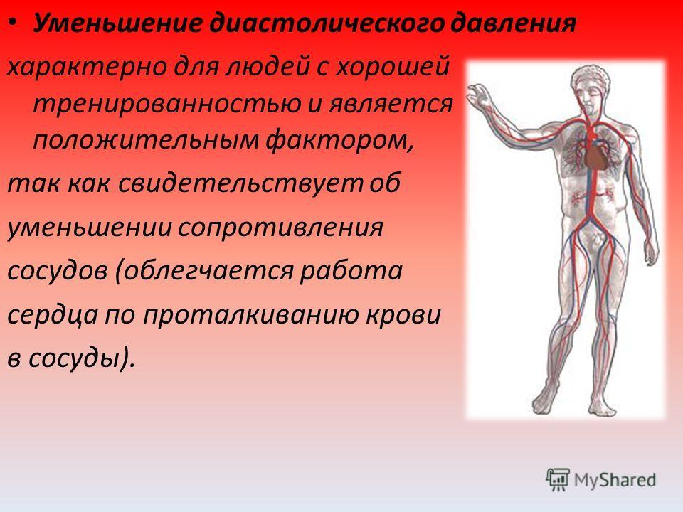 Уменьшение диастолического давления характерно для людей с хорошей тренированностью и является положительным фактором, так как свидетельствует об уменьшении сопротивления сосудов (облегчается работа сердца по проталкиванию крови в сосуды).