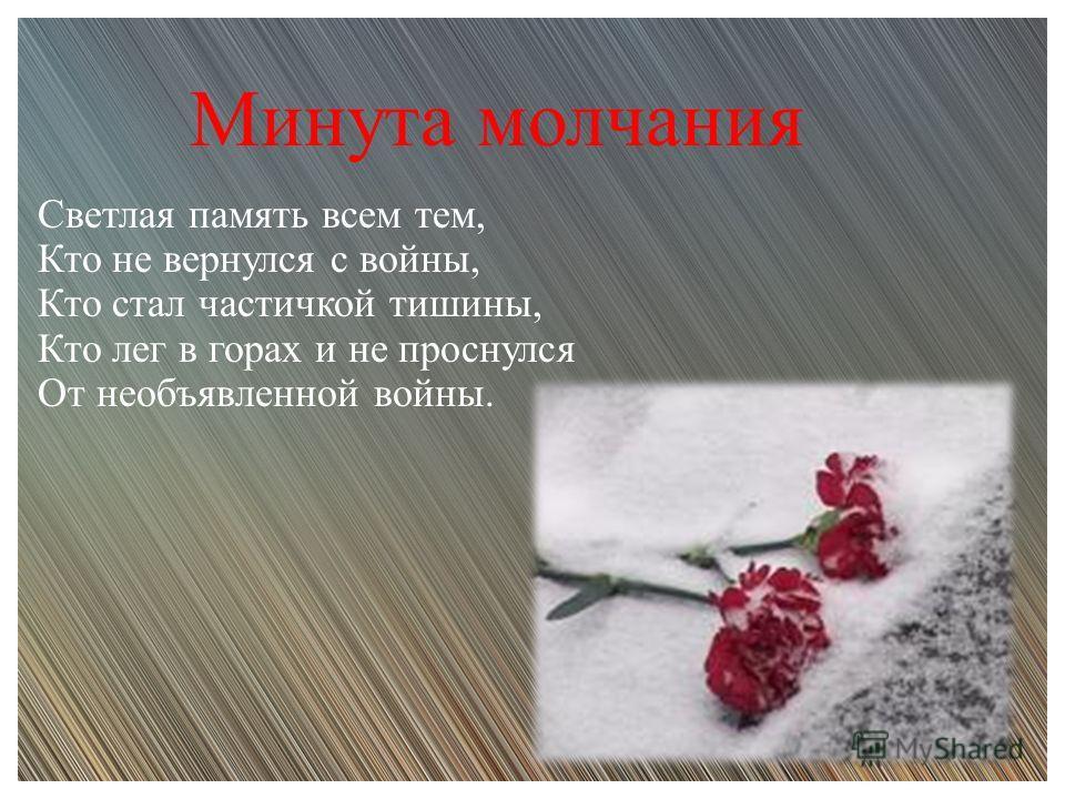 Светлая память всем тем, Кто не вернулся с войны, Кто стал частичкой тишины, Кто лег в горах и не проснулся От необъявленной войны. Минута молчания