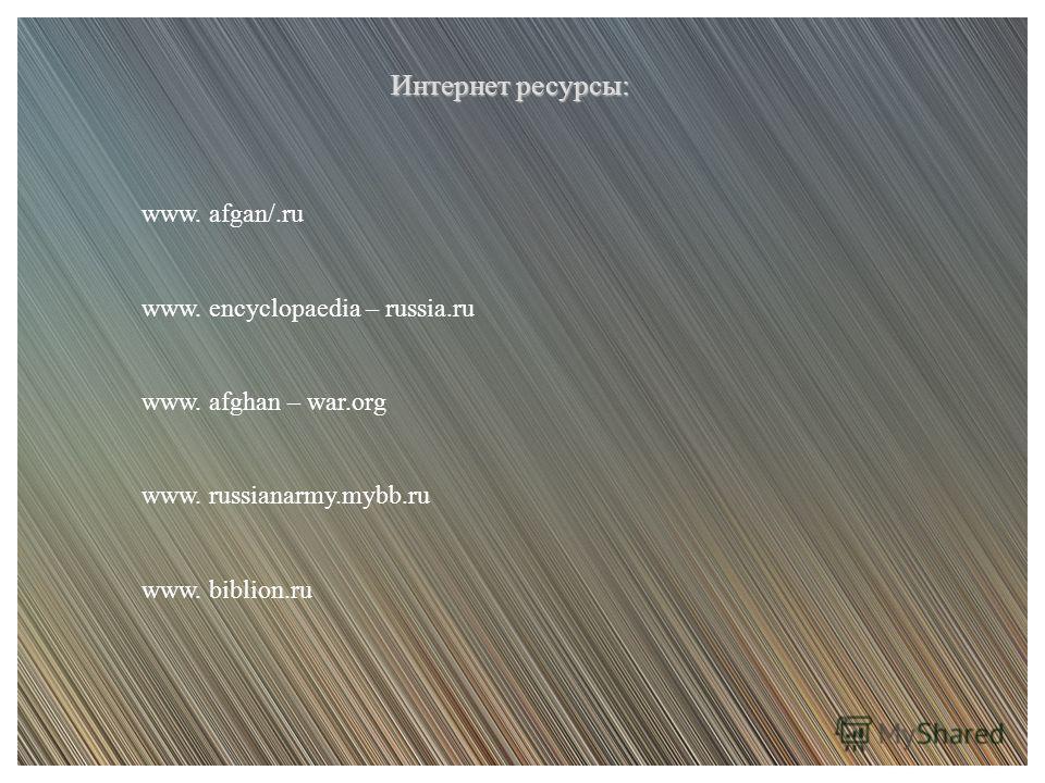 Интернет ресурсы: www. afgan/.ru www. encyclopaedia – russia.ru www. afghan – war.org www. russianarmy.mybb.ru www. biblion.ru