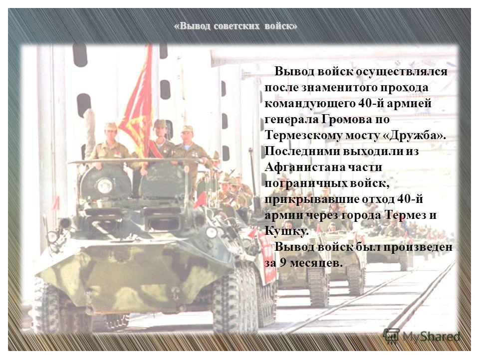 Вывод войск осуществлялся после знаменитого прохода командующего 40-й армией генерала Громова по Термезскому мосту «Дружба». Последними выходили из Афганистана части пограничных войск, прикрывавшие отход 40-й армии через города Термез и Кушку. Вывод