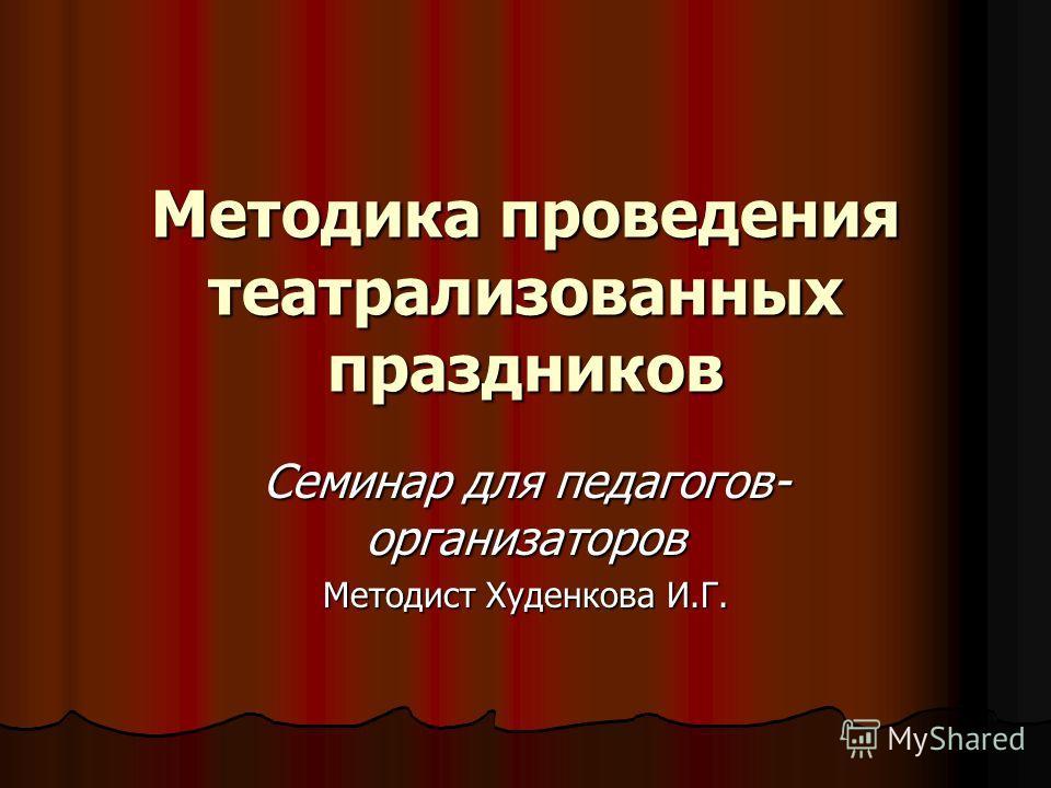 Методика проведения театрализованных праздников Семинар для педагогов- организаторов Методист Худенкова И.Г.