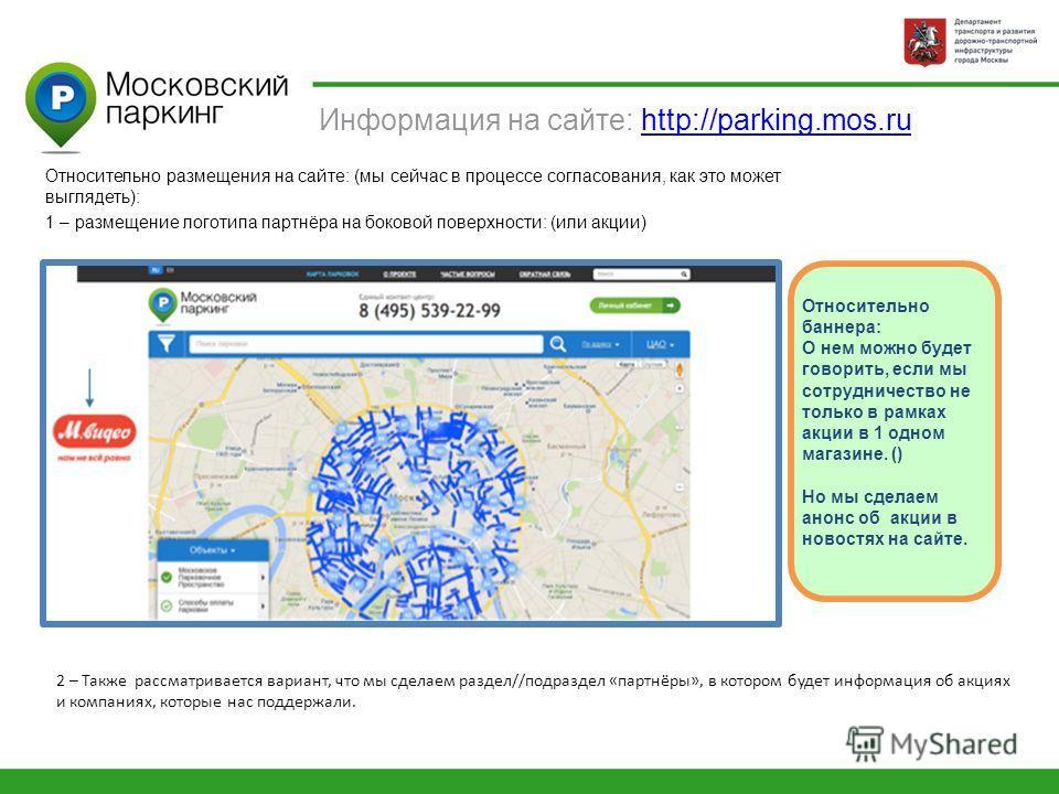 Информация на сайте: http://parking.mos.ruhttp://parking.mos.ru Относительно размещения на сайте: (мы сейчас в процессе согласования, как это может выглядеть): 1 – размещение логотипа партнёра на боковой поверхности: (или акции) 2 – Также рассматрива