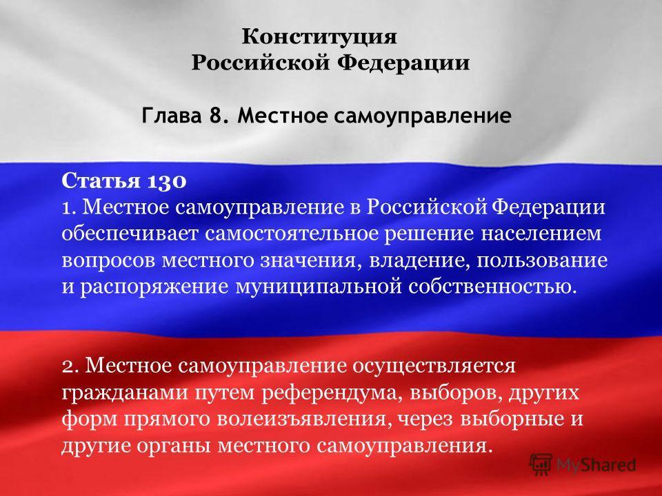 Конституция Российской Федерации Глава 8. Местное самоуправление Статья 130 1. Местное самоуправление в Российской Федерации обеспечивает самостоятельное решение населением вопросов местного значения, владение, пользование и распоряжение муниципально